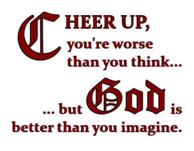 Cheer up, you're worse than you think... but God is better than you imagine!